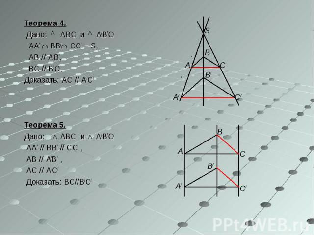 Теорема 4. Теорема 4. Дано: ABC и A/B/C/ AA/ BB/ CC/ = S, AB // A/B/, BC // B/C/, Доказать: AC // A/C/ Теорема 5. Дано: ABC и A/B/C/ AA/ // BB/ // CC/ , AB // A/B/ , AC // A/C/ Доказать: BC//B/C/