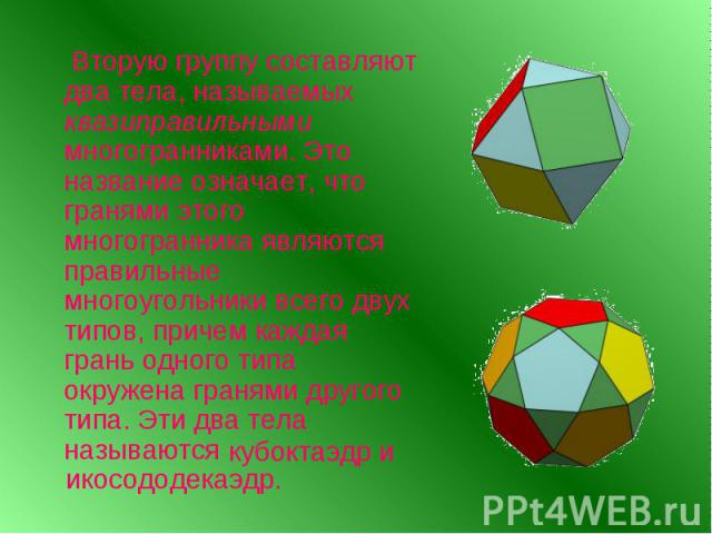 Вторую группу составляют два тела, называемых квазиправильными многогранниками. Это название означает, что гранями этого многогранника являются правильные многоугольники всего двух типов, причем каждая грань одного типа окружена гранями другого типа…