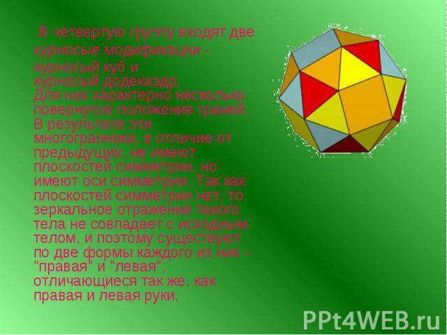 Для них характерно несколько повернутое положение граней. В результате эти многогранники, в отличие от предыдущих, не имеют плоскостей симметрии, но имеют оси симметрии. Так как плоскостей симметрии нет, то зеркальное отражение такого тела не совпад…