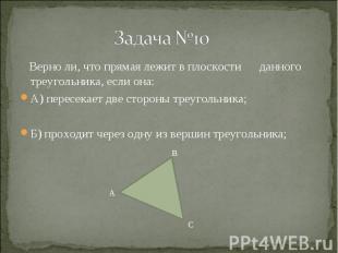 Верно ли, что прямая лежит в плоскости данного треугольника, если она: Верно ли,