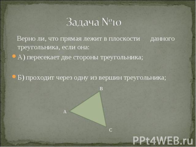 Верно ли, что прямая лежит в плоскости данного треугольника, если она: Верно ли, что прямая лежит в плоскости данного треугольника, если она: А) пересекает две стороны треугольника; Б) проходит через одну из вершин треугольника;