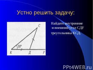 Устно решить задачу: Найдите внутренние и внешний угол CДF треугольника KCД.