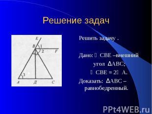 Решение задач Решить задачу . Дано: ∠СВЕ –внешний угол ΔАВС; ∠СВЕ = 2∠А. Доказат