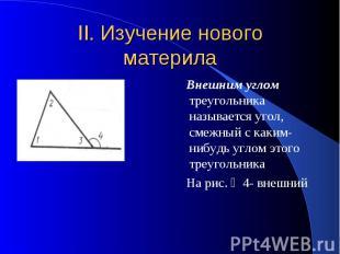 II. Изучение нового материла Внешним углом треугольника называется угол, смежный