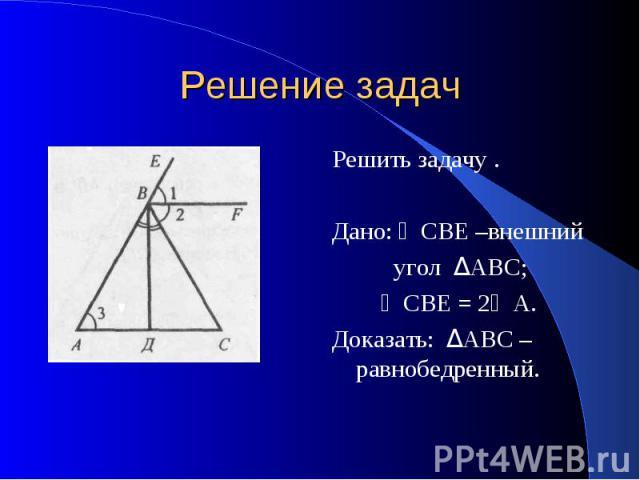 Решение задач Решить задачу . Дано: ∠СВЕ –внешний угол ΔАВС; ∠СВЕ = 2∠А. Доказать: ΔАВС – равнобедренный.