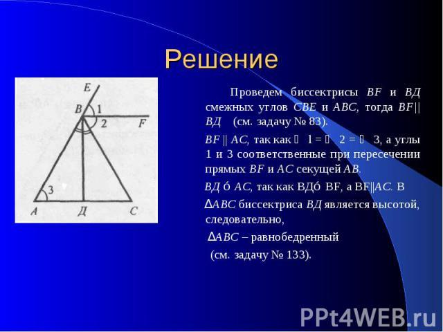 Решение Проведем биссектрисы BF и ВД смежных углов СВЕ и ABC, тогда ВF  ВД (см. задачу № 83). BF    АС, так как ∠ l = ∠ 2 = ∠ 3, а углы 1 и 3 соответственные при пересечении прямых BF и АС секущей АВ. ВД ⊥ АС, так как BД⊥ BF, a BF  AC. В ΔABC биссек…