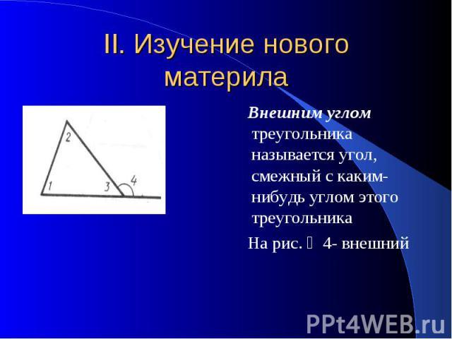 II. Изучение нового материла Внешним углом треугольника называется угол, смежный с каким- нибудь углом этого треугольника На рис. ∠4- внешний