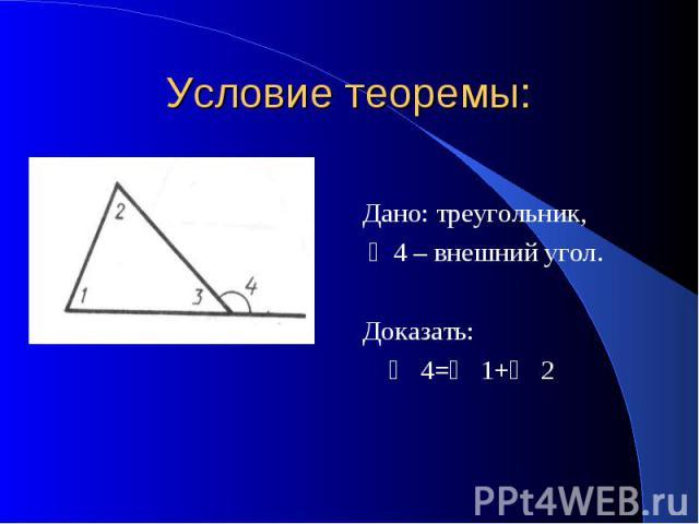 Условие теоремы: Дано: треугольник, ∠4 – внешний угол. Доказать: ∠ 4=∠ 1+∠ 2