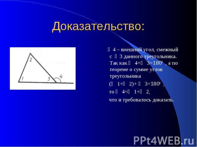 Доказательство: ∠4 – внешний угол, смежный с ∠3 данного треугольника. Так как ∠ 4+∠ 3=1800 , а по теореме о сумме углов треугольника (∠ 1+∠ 2)+ ∠ 3=1800 , то ∠ 4=∠ 1+∠ 2, что и требовалось доказать.