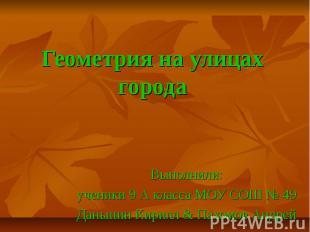 Геометрия на улицах города Выполнили: ученики 9 А класса МОУ СОШ № 49 Даньшин Ки