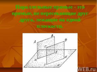 Параллельные прямые - это прямые, не пересекающие друг друга, лежащие на одной п