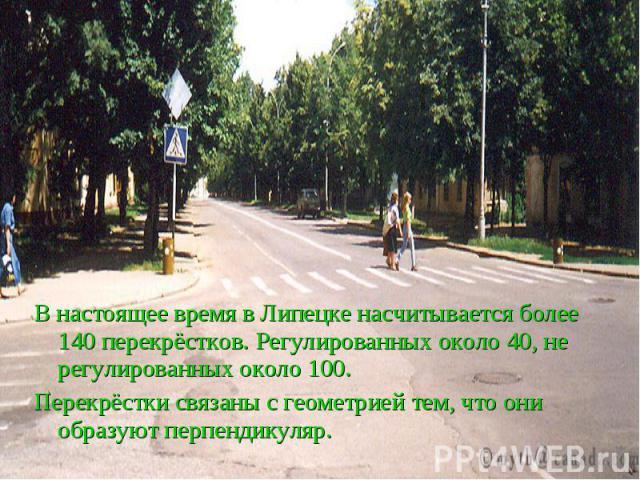 Перекрёстки города Липецка В настоящее время в Липецке насчитывается более 140 перекрёстков. Регулированных около 40, не регулированных около 100. Перекрёстки связаны с геометрией тем, что они образуют перпендикуляр.