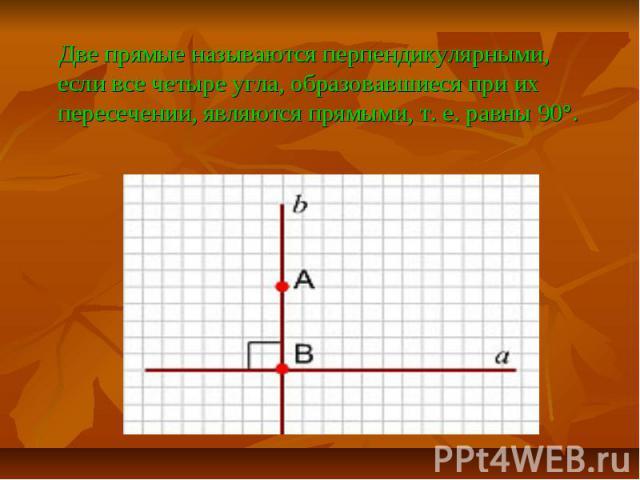 Две прямые называются перпендикулярными, если все четыре угла, образовавшиеся при их пересечении, являются прямыми, т. е. равны 90°. Две прямые называются перпендикулярными, если все четыре угла, образовавшиеся при их пересечении, являются прямыми, …