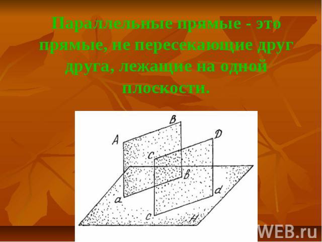 Параллельные прямые - это прямые, не пересекающие друг друга, лежащие на одной плоскости.
