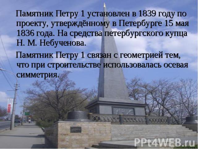 Памятник Петру 1 Памятник Петру 1 установлен в 1839 году по проекту, утверждённому в Петербурге 15 мая 1836 года. На средства петербургского купца Н. М. Небученова. Памятник Петру 1 связан с геометрией тем, что при строительстве использовалась осева…