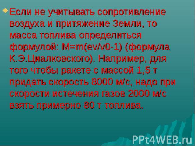Если не учитывать сопротивление воздуха и притяжение Земли, то масса топлива определиться формулой: M=m(ev/v0-1) (формула К.Э.Циалковского). Например, для того чтобы ракете с массой 1,5 т придать скорость 8000 м/с, надо при скорости истечения газов …