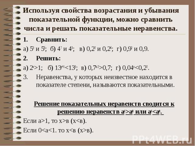Используя свойства возрастания и убывания показательной функции, можно сравнить числа и решать показательные неравенства. Сравнить: а) 53 и 55; б) 47 и 43; в) 0,22 и 0,26; г) 0,92 и 0,9. Решить: а) 2х>1; б) 13х+1<133; в) 0,7х-2>0,7; г) 0,04…
