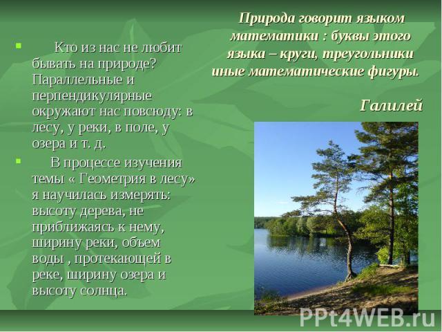 Природа говорит языком математики : буквы этого языка – круги, треугольники иные математические фигуры. Галилей Кто из нас не любит бывать на природе? Параллельные и перпендикулярные окружают нас повсюду: в лесу, у реки, в поле, у озера и т. д. В пр…