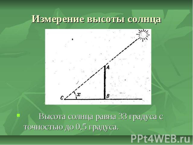 Измерение высоты солнца Высота солнца равна 33 градуса с точностью до 0,5 градуса.