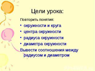 Цели урока: Повторить понятия: окружности и круга центра окружности радиуса окру