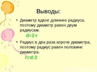 Выводы: Диаметр вдвое длиннее радиуса, поэтому диаметр равен двум радиусам. d=2·