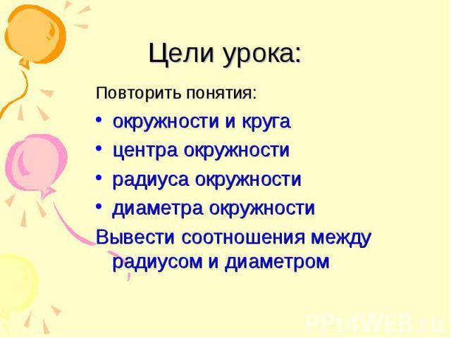 Цели урока: Повторить понятия: окружности и круга центра окружности радиуса окружности диаметра окружности Вывести соотношения между радиусом и диаметром