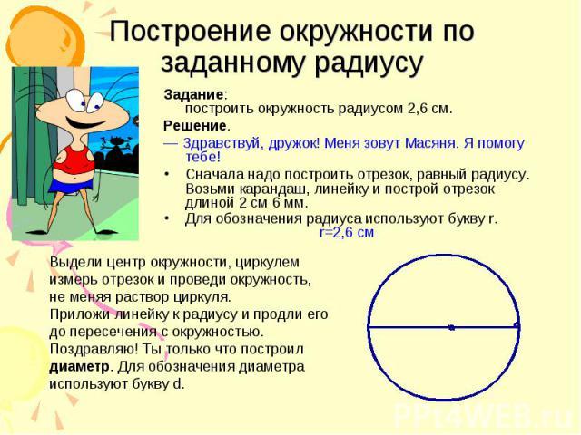 Построение окружности по заданному радиусу Задание: построить окружность радиусом 2,6 см. Решение. ― Здравствуй, дружок! Меня зовут Масяня. Я помогу тебе! Сначала надо построить отрезок, равный радиусу. Возьми карандаш, линейку и построй отрезок дли…