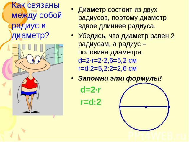 Диаметр состоит из двух радиусов, поэтому диаметр вдвое длиннее радиуса. Диаметр состоит из двух радиусов, поэтому диаметр вдвое длиннее радиуса. Убедись, что диаметр равен 2 радиусам, а радиус – половина диаметра. d=2·r=2·2,6=5,2 см r=d:2=5,2:2=2,6…