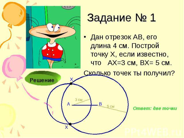 Задание № 1 Дан отрезок АВ, его длина 4 см. Построй точку Х, если известно, что АХ=3 см, ВХ= 5 см. Сколько точек ты получил?