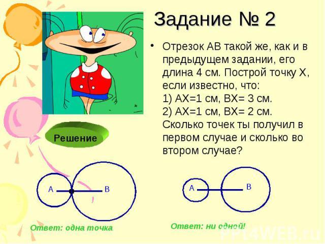 Задание № 2 Отрезок АВ такой же, как и в предыдущем задании, его длина 4 см. Построй точку Х, если известно, что: 1) АХ=1 см, ВХ= 3 см. 2) АХ=1 см, ВХ= 2 см. Сколько точек ты получил в первом случае и сколько во втором случае?
