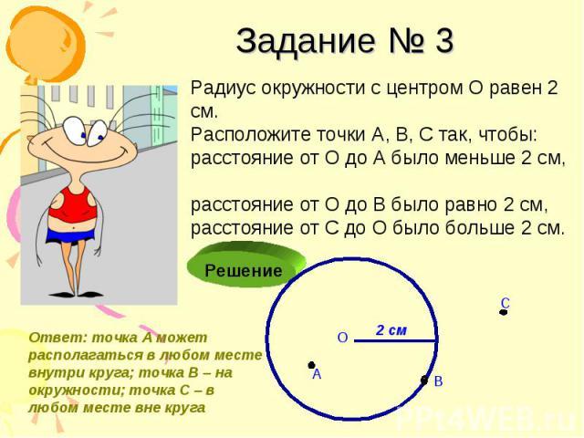 Задание № 3 Радиус окружности с центром О равен 2 см. Расположите точки А, В, С так, чтобы: расстояние от О до А было меньше 2 см, расстояние от О до В было равно 2 см, расстояние от С до О было больше 2 см.