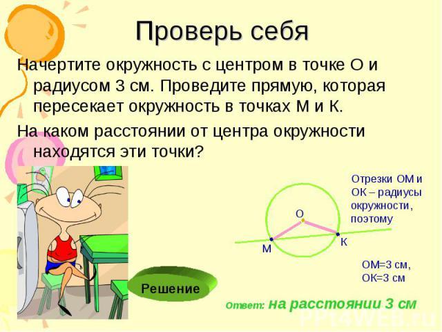 Проверь себя Начертите окружность с центром в точке О и радиусом 3 см. Проведите прямую, которая пересекает окружность в точках М и К. На каком расстоянии от центра окружности находятся эти точки?