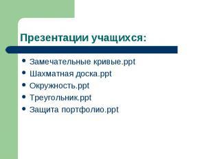 Презентации учащихся: Замечательные кривые.ppt Шахматная доска.ppt Окружность.pp