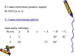 3. Самостоятельно решить задачи № 1025 (а, в, г) V. Самостоятельная работа Запол