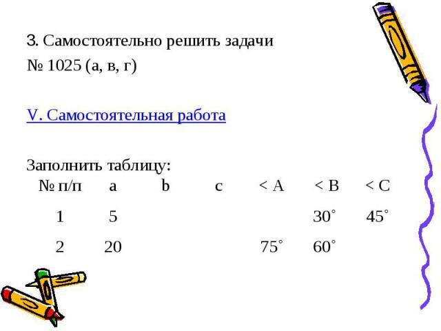 3. Самостоятельно решить задачи № 1025 (а, в, г) V. Самостоятельная работа Заполнить таблицу: