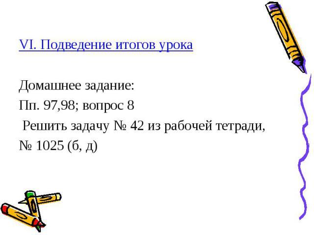 VI. Подведение итогов урока Домашнее задание: Пп. 97,98; вопрос 8 Решить задачу № 42 из рабочей тетради, № 1025 (б, д)