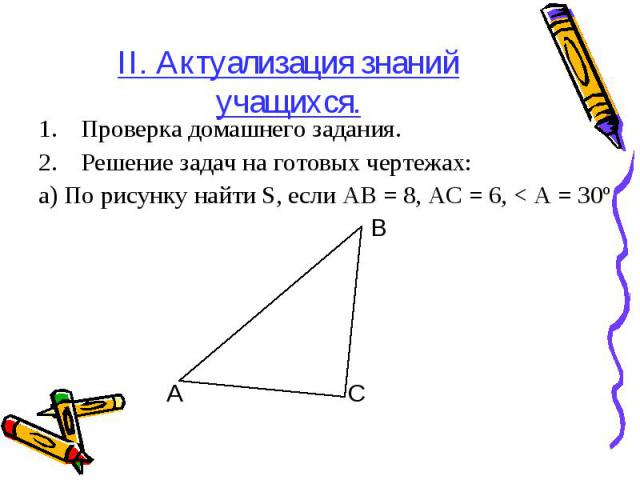 II. Актуализация знаний учащихся. Проверка домашнего задания. Решение задач на готовых чертежах: а) По рисунку найти S, если АВ = 8, АС = 6, < А = 30º В А С