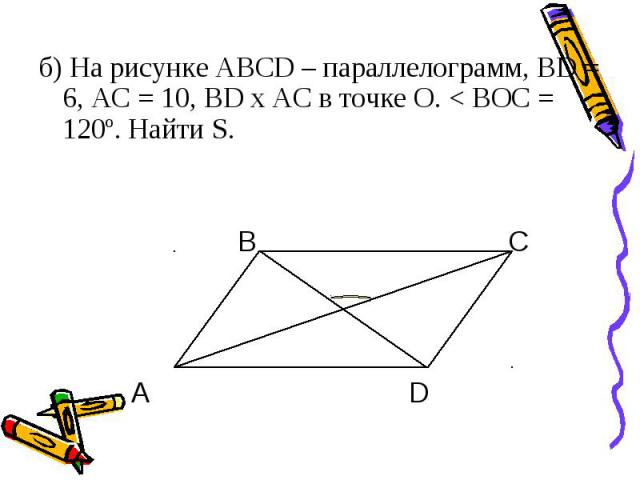 б) На рисунке АВСD – параллелограмм, BD = 6, AC = 10, BD x AC в точке О. < ВОС = 120º. Найти S. В С А D