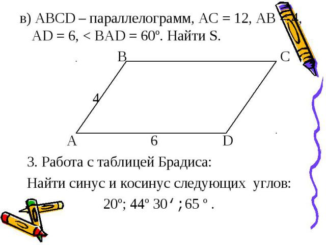 в) АВСD – параллелограмм, АС = 12, АВ = 4, АD = 6, < ВАD = 60º. Найти S. В С 4 А 6 D 3. Работа с таблицей Брадиса: Найти синус и косинус следующих углов: 20º; 44º 30';65 º .
