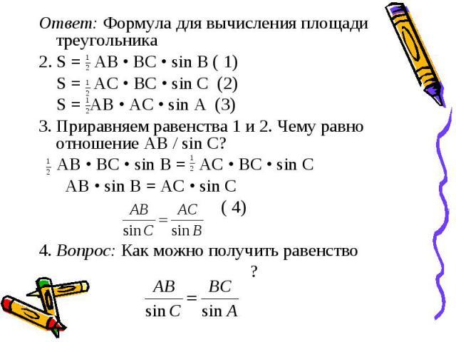 Ответ: Формула для вычисления площади треугольника 2. S = AB • BC • sin B ( 1) S = АС • ВС • sin С (2) S = AB • AC • sin A (3) 3. Приравняем равенства 1 и 2. Чему равно отношение АВ / sin C? AB • BC • sin B = AC • BC • sin C AB • sin B = AC • sin C …