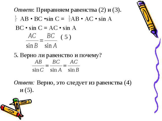 Ответ: Приравняем равенства (2) и (3). АВ • ВС •sin С = АВ • АС • sin А BC • sin C = AC • sin A ( 5 ) 5. Верно ли равенство и почему? Ответ: Верно, это следует из равенства (4) и (5).