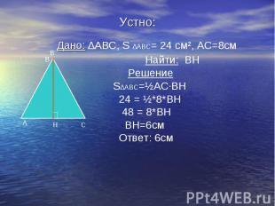 Устно: Дано: ∆ABC, S ∆ABC= 24 см², АС=8см Найти: ВН Решение S∆ABC=½АС·ВН 24 = ½*