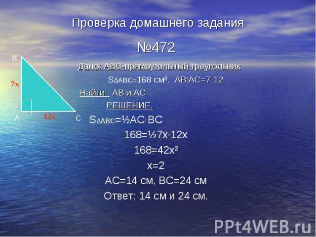 Проверка домашнего задания №472 Дано: ABC-прямоугольный треугольник S∆ABC=168 см², AB:AC=7:12 Найти: AB и AC РЕШЕНИЕ. S∆ABC=½АС·ВС 168=½7х·12х 168=42х² х=2 АС=14 см, ВС=24 см Ответ: 14 см и 24 см.