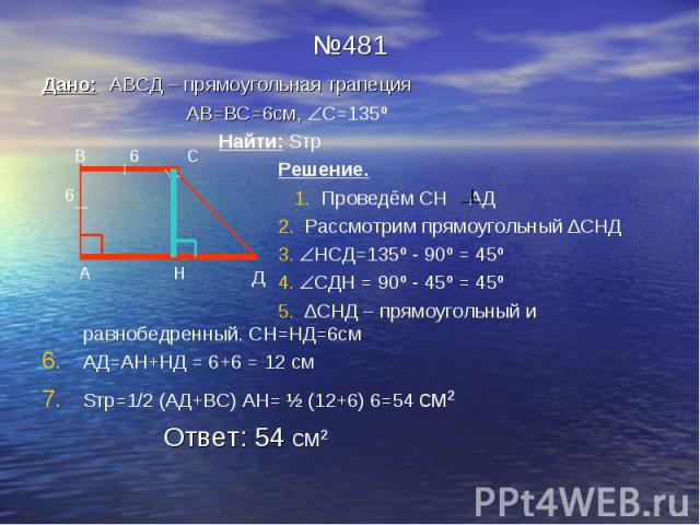 №481 Дано: АВСД – прямоугольная трапеция АВ=ВС=6см, С=135º Найти: Sтр Решение. 1. Проведём СН АД 2. Рассмотрим прямоугольный ∆СНД 3. НСД=135º - 90º = 45º 4. СДН = 90º - 45º = 45º 5. ∆СНД – прямоугольный и равнобедренный. СН=НД=6см АД=АН+НД = 6+6 = 1…