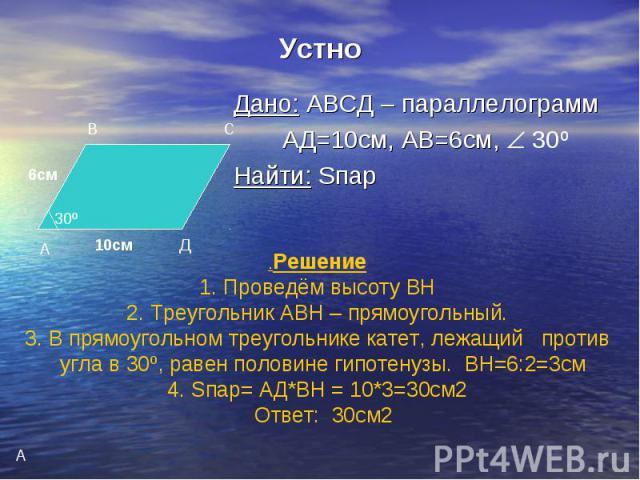 Устно Дано: АВСД – параллелограмм АД=10см, АВ=6см, 30º Найти: Sпар