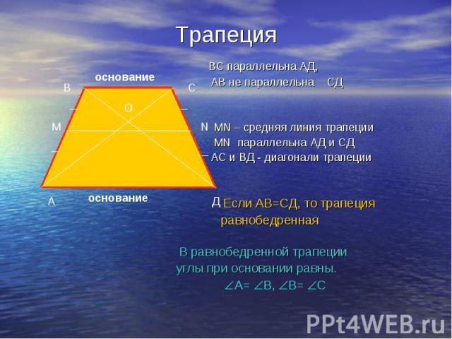 Трапеция ВС параллельна АД, АВ не параллельна СД МN – средняя линия трапеции MN параллельна АД и СД АС и ВД - диагонали трапеции Если АВ=СД, то трапеция равнобедренная В равнобедренной трапеции углы при основании равны. А= В, В= С