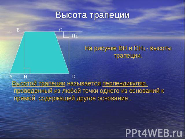 Высота трапеции Высотой трапеции называется перпендикуляр, проведенный из любой точки одного из оснований к прямой, содержащей другое основание .