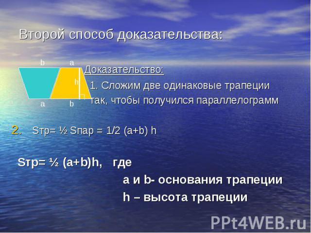 Второй способ доказательства: Доказательство: 1. Сложим две одинаковые трапеции так, чтобы получился параллелограмм Sтр= ½ Sпар = 1/2 (a+b) h Sтр= ½ (a+b)h, где а и b- основания трапеции h – высота трапеции