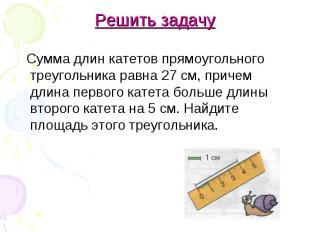 Решить задачу Сумма длин катетов прямоугольного треугольника равна 27 см, причем