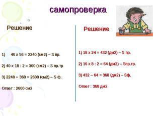самопроверка Решение 40 x 56 = 2240 (см2) – S пр. 2) 40 x 18 : 2 = 360 (см2) – S